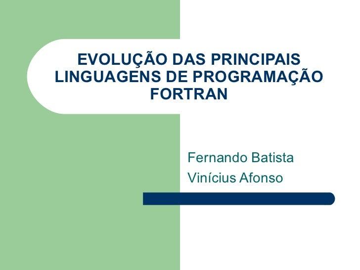 EVOLUÇÃO DAS PRINCIPAIS LINGUAGENS DE PROGRAMAÇÃO FORTRAN Fernando Batista Vinícius Afonso