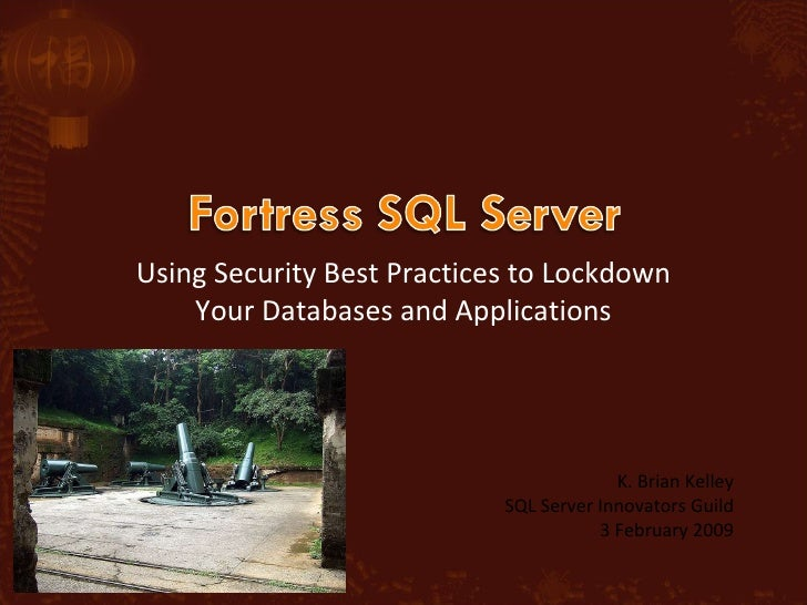Using Security Best Practices to Lockdown Your Databases and Applications K. Brian Kelley SQL Server Innovators Guild 3 Fe...