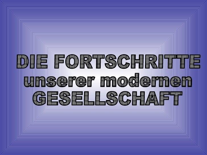 DIE FORTSCHRITTE unserer modernen GESELLSCHAFT
