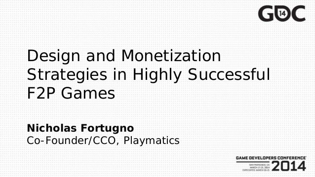 Design and Monetization Strategies in Highly Successful F2P Games Nicholas Fortugno Co-Founder/CCO, Playmatics