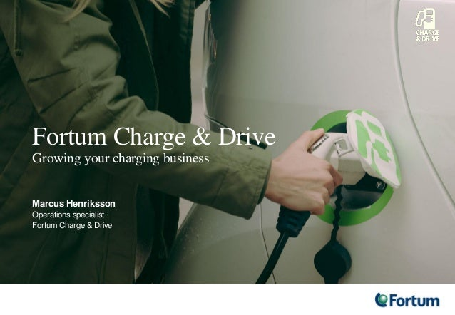 Fortum Charge & Drive Growing your charging business Marcus Henriksson Operations specialist Fortum Charge & Drive