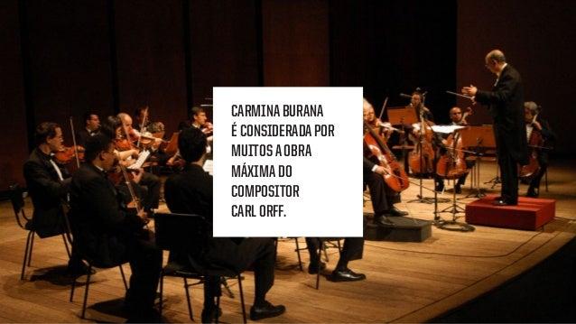 CARMINABURANA É CONSIDERADAPOR MUITOSAOBRA MÁXIMADO COMPOSITOR CARLORFF.