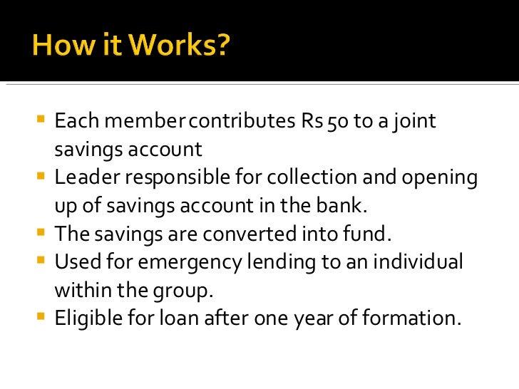 <ul><li>Each member contributes Rs 50 to a joint savings account </li></ul><ul><li>Leader responsible for collection and o...