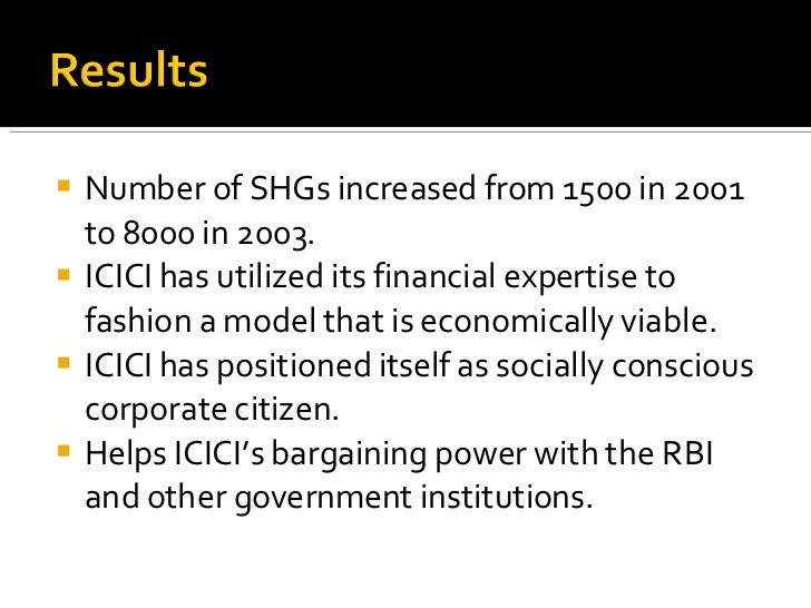 <ul><li>Number of SHGs increased from 1500 in 2001 to 8000 in 2003. </li></ul><ul><li>ICICI has utilized its financial exp...