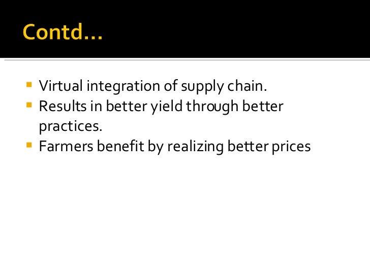 <ul><li>Virtual integration of supply chain. </li></ul><ul><li>Results in better yield through better practices. </li></ul...