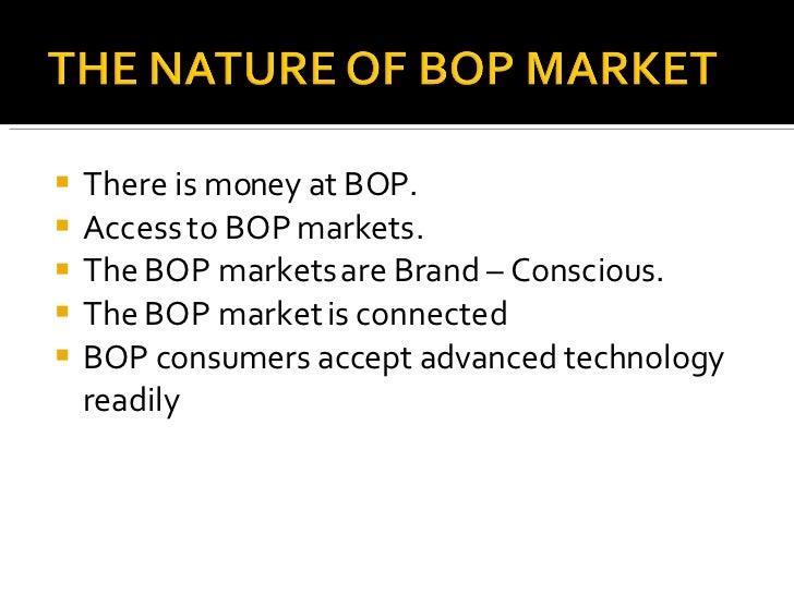 <ul><li>There is money at BOP. </li></ul><ul><li>Access to BOP markets. </li></ul><ul><li>The BOP markets are Brand – Cons...