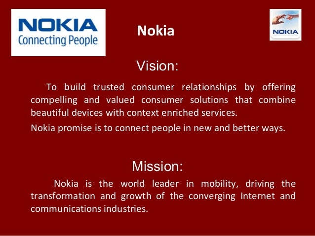 nokia mission and vision statements They have compiled a list of well known companies and evaluated their mission statements based on their own grading system formulated from criteria of which they believe a mission statement must have in order to be considered top notch 45 is the high score.