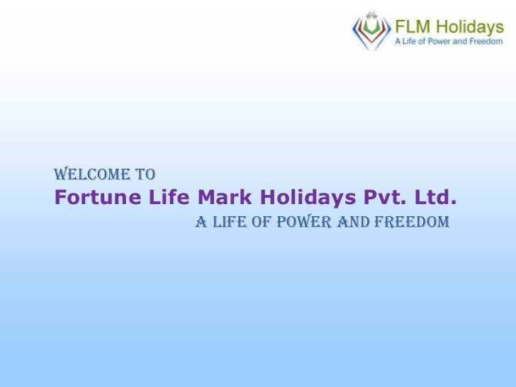 Welcome To<br />Fortune Life Mark Holidays Pvt. Ltd.<br />A Life Of Power And Freedom<br />