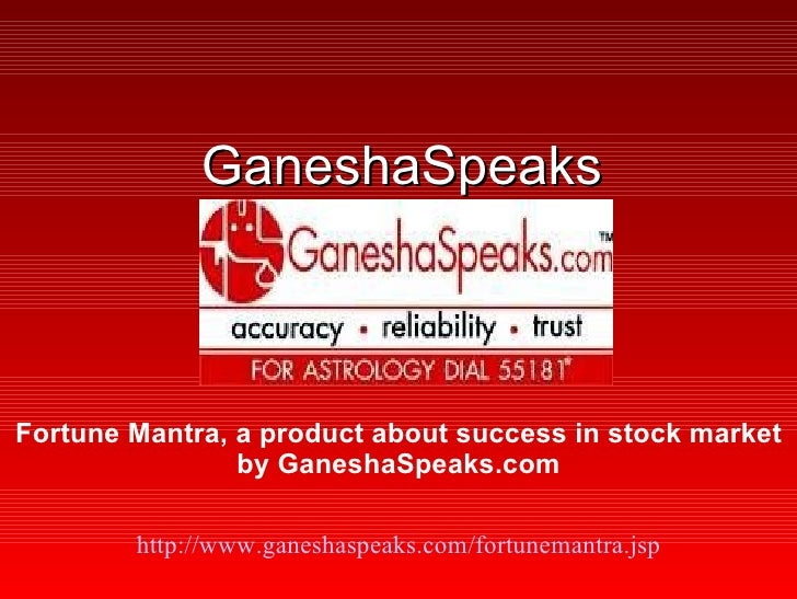 GaneshaSpeaks http:// www.ganeshaspeaks.com/fortunemantra.jsp Fortune Mantra, a product about success in stock market by G...
