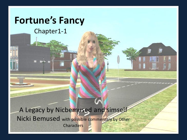 Fortune's Fancy       Chapter1-1 A Legacy by Nicbemused and simselfNicki Bemused with possible commentary by Other        ...