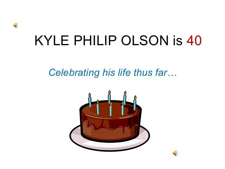 KYLE PHILIP OLSON is  40 Celebrating his life thus far…