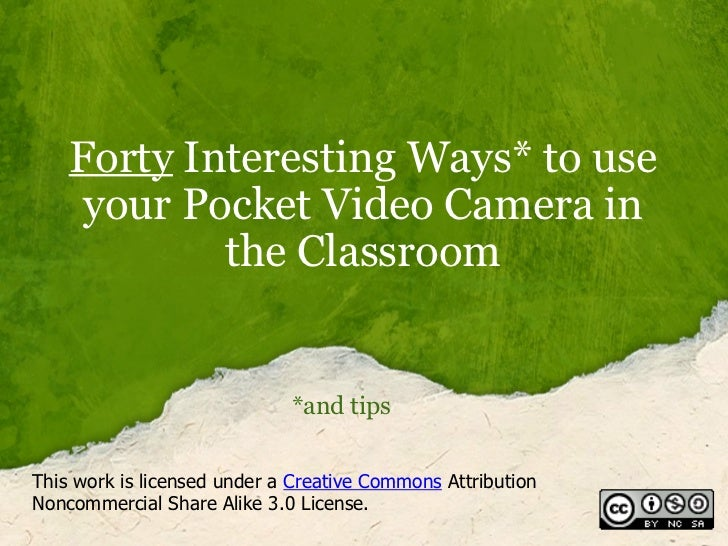 Forty  Interesting Ways* to use your Pocket Video Camera in the Classroom *and tips This work is licensed under a  Creativ...