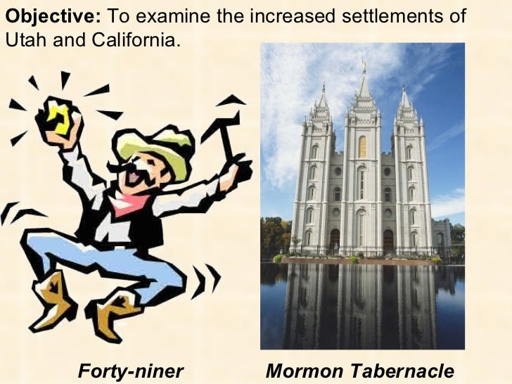 Objective:  To examine the increased settlements of Utah and California. Forty-niner Mormon Tabernacle