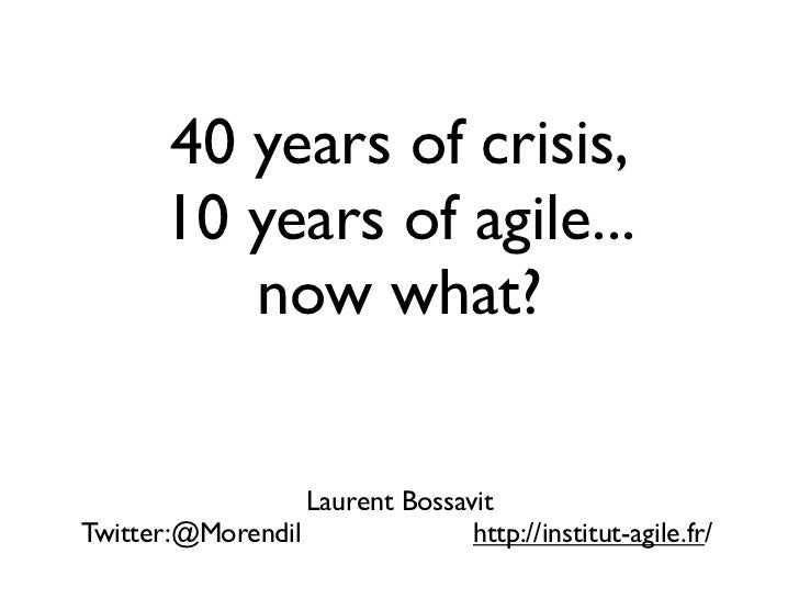 40 years of crisis,       10 years of agile...          now what?                  Laurent BossavitTwitter:@Morendil      ...