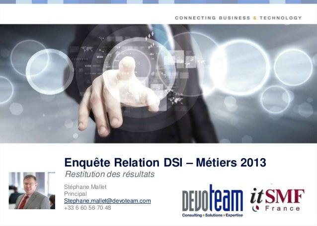 Enquête Relation DSI – Métiers 2013 Restitution des résultats  Copyright  Stéphane Mallet Principal Stephane.mallet@devote...
