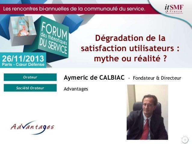 Dégradation de la satisfaction utilisateurs : mythe ou réalité ? Orateur Société Orateur  Aymeric de CALBIAC  - Fondateur ...