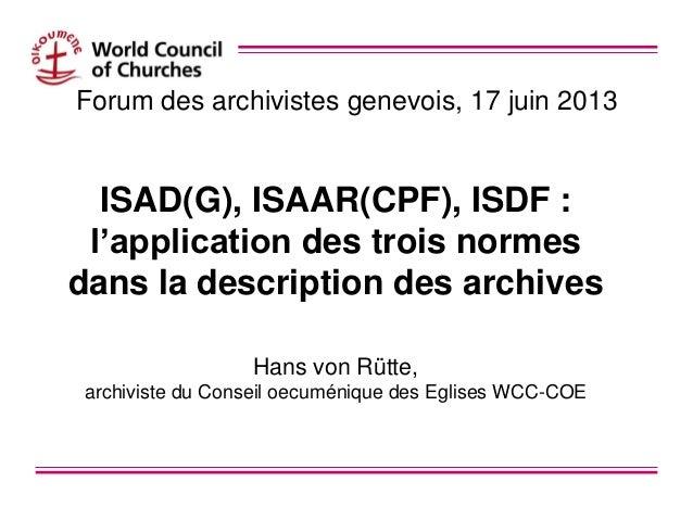 Forum des archivistes genevois, 17 juin 2013ISAD(G), ISAAR(CPF), ISDF :l'application des trois normesdans la description d...