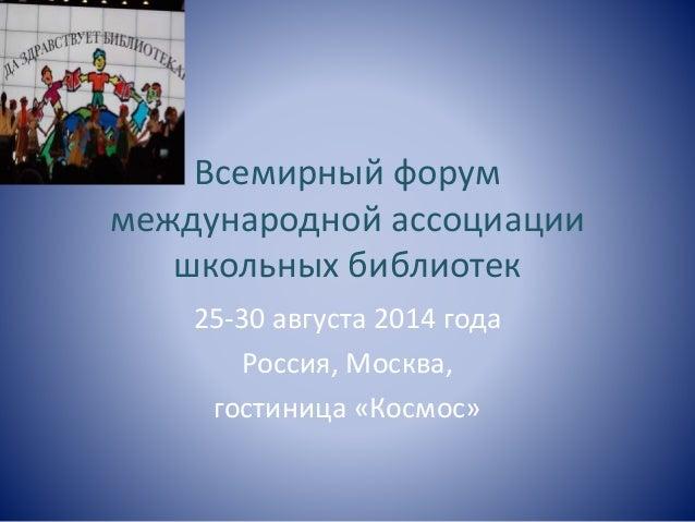 Всемирный форум  международной ассоциации  школьных библиотек  25-30 августа 2014 года  Россия, Москва,  гостиница «Космос...