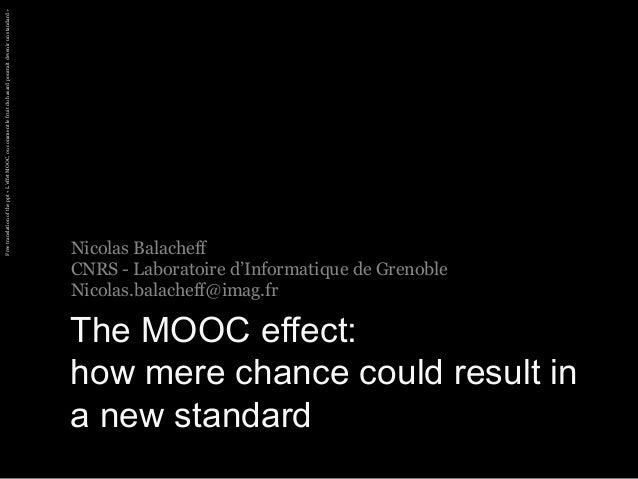 Nicolas Balacheff  CNRS - Laboratoire d'Informatique de Grenoble  Nicolas.balacheff@imag.fr  The MOOC effect:  how mere ch...