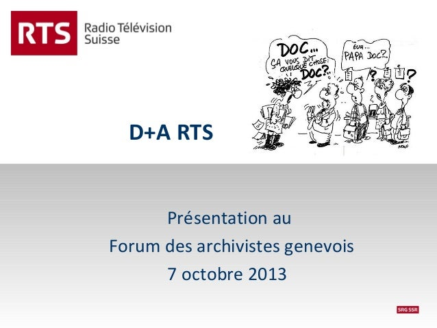 D+A RTS Présentation au Forum des archivistes genevois 7 octobre 2013