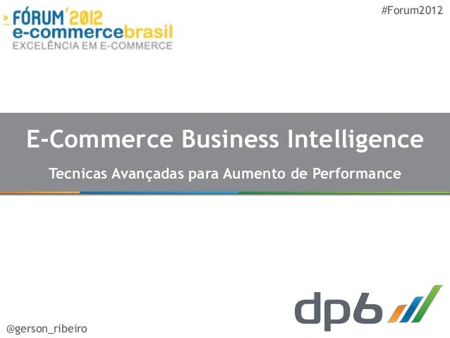 #Forum2012   E-Commerce Business Intelligence       Tecnicas Avançadas para Aumento de Performance@gerson_ribeiro