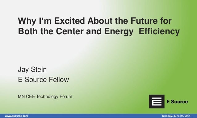 www.esource.com Tuesday, June 24, 2014 Why I'm Excited About the Future for Both the Center and Energy Efficiency Jay Stei...