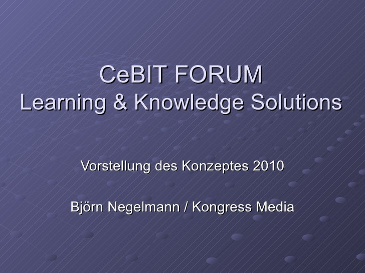 CeBIT FORUM Learning & Knowledge Solutions Vorstellung des Konzeptes 2010 Björn Negelmann / Kongress Media