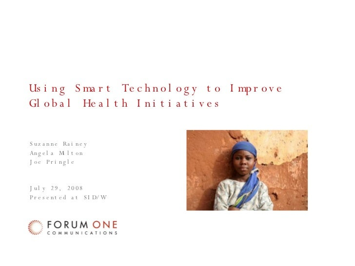 Using Smart Technology to Improve Global Health Initiatives Suzanne Rainey Angela Milton Joe Pringle July 29, 2008 Present...