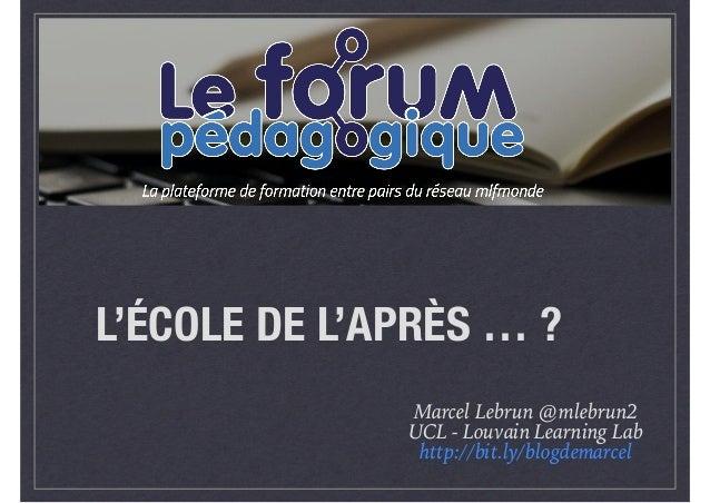 L'ÉCOLE DE L'APRÈS … ? Marcel Lebrun @mlebrun2 UCL - Louvain Learning Lab http://bit.ly/blogdemarcel