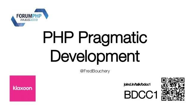 PHP Pragmatic Development @FredBouchery joind.in/talk/bdcc1 BDCC1