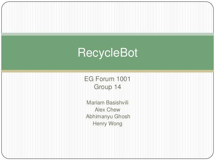 RecycleBot EG Forum 1001   Group 14 Mariam Basishvili    Alex Chew Abhimanyu Ghosh   Henry Wong