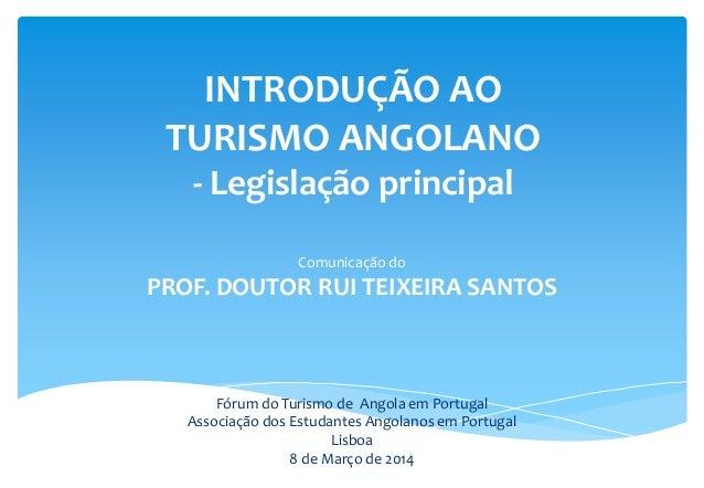 INTRODUÇÃO AO TURISMO ANGOLANO - Legislação principal Comunicação do PROF. DOUTOR RUI TEIXEIRA SANTOS Fórum do Turismo de ...