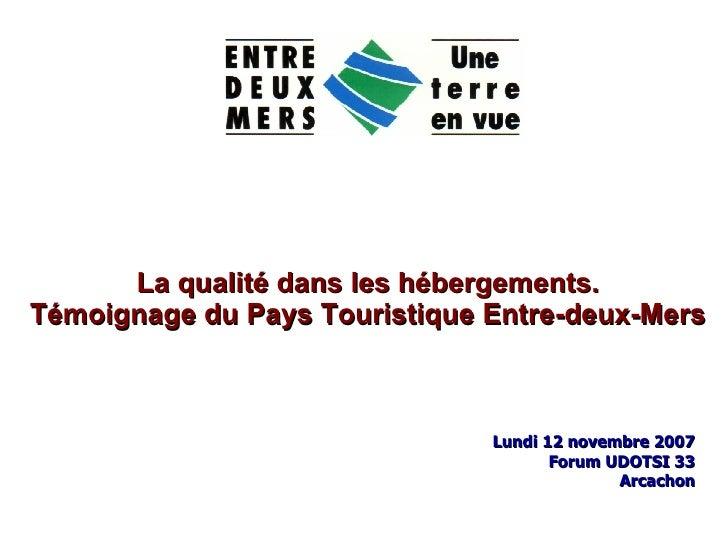 La qualité dans les hébergements. Témoignage du Pays Touristique Entre-deux-Mers Lundi 12 novembre 2007 Forum UDOTSI 33 Ar...