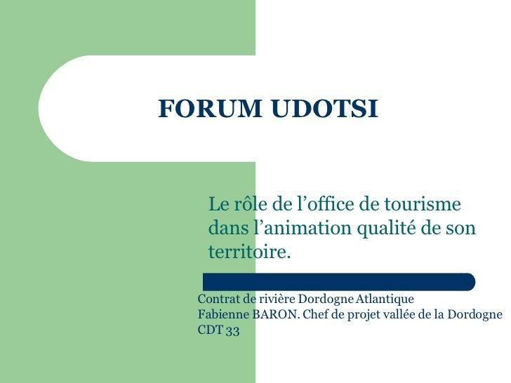 FORUM UDOTSI Le rôle de l'office de tourisme dans l'animation qualité de son territoire. Contrat de rivière Dordogne Atlan...
