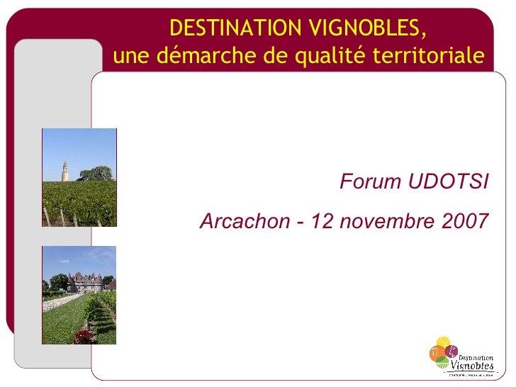 DESTINATION VIGNOBLES, une démarche de qualité territoriale Forum UDOTSI Arcachon - 12 novembre 2007