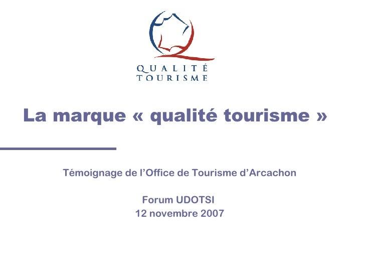 La marque «qualité tourisme» Témoignage de l'Office de Tourisme d'Arcachon Forum UDOTSI  12 novembre 2007