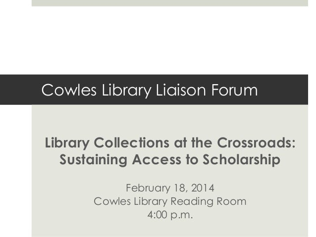 Cowles Library Liaison Forum Library Collections at the Crossroads: Sustaining Access to Scholarship February 18, 2014 Cow...