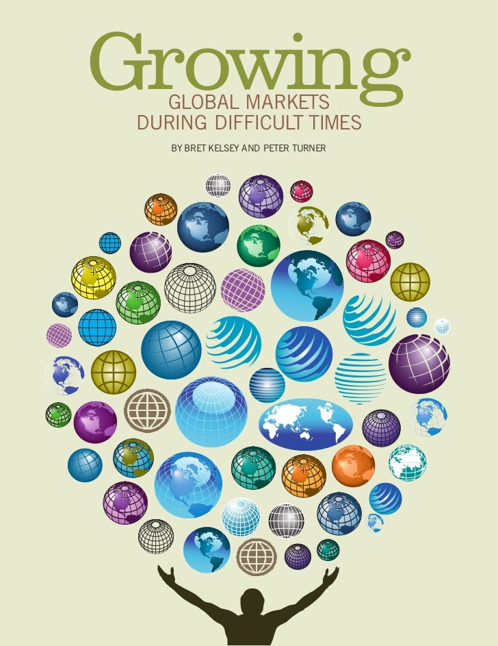 Growing    GLOBAL MARKETS  DURING DIFFICULT TIMES     BY BRET KELSEY AND PETER TURNER