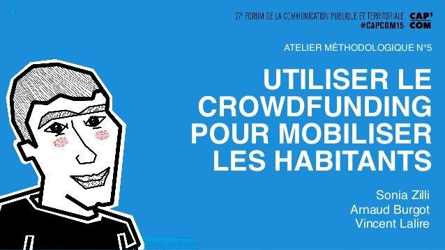 UTILISER LE CROWDFUNDING POUR MOBILISER LES HABITANTS! Sonia Zilli! Arnaud Burgot! Vincent Lalire! ATELIER MÉTHODOLOGIQUE ...
