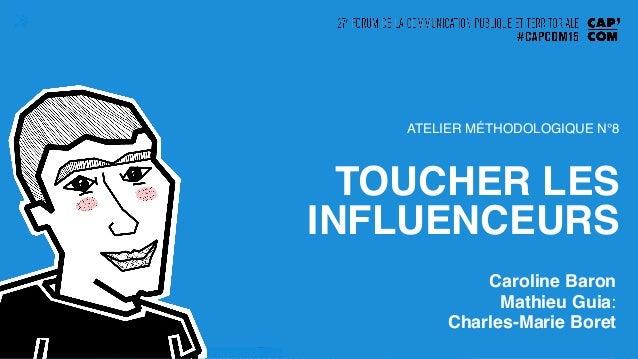 TOUCHER LES INFLUENCEURS! ! Caroline Baron! Mathieu Guia: ! Charles-Marie Boret! ATELIER MÉTHODOLOGIQUE N°8!