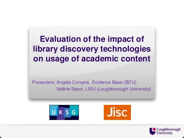 Evaluation of the impact of library discovery technologies on usage of academic content Presenters: Angela Conyers, Eviden...