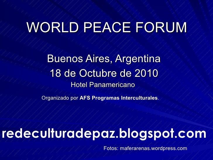WORLD PEACE FORUM Buenos Aires, Argentina 18 de Octubre de 2010 Hotel Panamericano  Organizado por  AFS   Programas Interc...