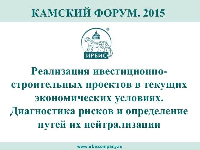 www.irbiscompany.ru КАМСКИЙ ФОРУМ. 2015 Реализация ивестиционно- строительных проектов в текущих экономических условиях. Д...