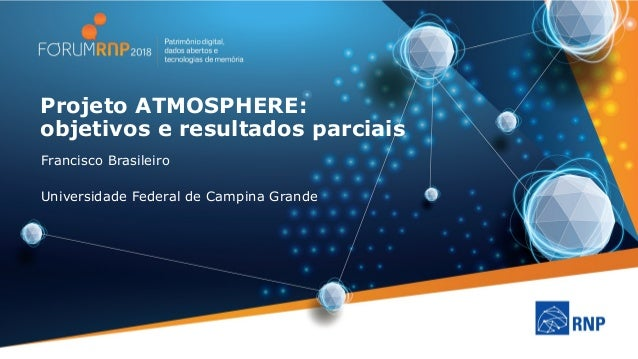 Projeto ATMOSPHERE: objetivos e resultados parciais Francisco Brasileiro Universidade Federal de Campina Grande