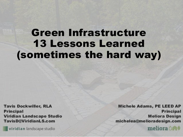 Green Infrastructure 13 Lessons Learned (sometimes the hard way) Michele Adams, PE LEED AP Principal Meliora Design michel...