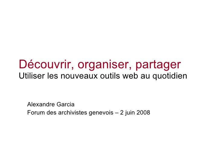 Découvrir, organiser, partager Utiliser les nouveaux outils web au quotidien Alexandre Garcia Forum des archivistes genevo...