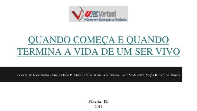 QUANDO COMEÇA E QUANDO  TERMINA A VIDA DE UM SER VIVO  Erica V. do Nascimento Freire, Heloísa P. Alves da Silva, Kamilla A...