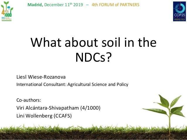 Madrid, December 11th 2019 – 4th FORUM of PARTNERS What about soil in the NDCs? Liesl Wiese-Rozanova International Consult...