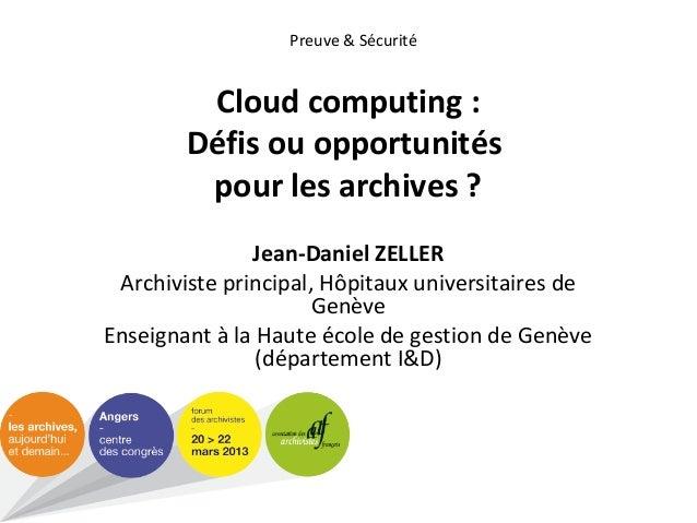 Preuve & Sécurité  Cloud computing : Défis ou opportunités pour les archives ? Jean-Daniel ZELLER Archiviste principal, Hô...