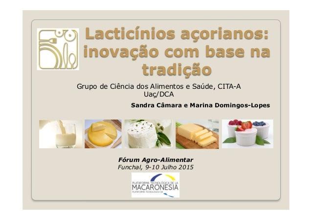 Fórum Agro-Alimentar Funchal, 9-10 Julho 2015 Lacticínios açorianos: inovação com base na tradição Grupo de Ciência dos Al...